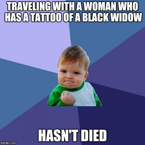 Success Kid: Traveling with a woman who has a tattoo of a black widow; hasn't died