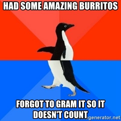 had-some-amazing-burritos-forgot-to-gram-it-so-it-doesnt-count